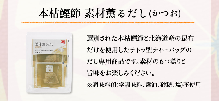 本枯鰹節 素材薫るだし(かつお)/選別された本枯鰹節と北海道産の昆布だけを使用したテトラ型ティーバッグのだし専用商品です。素材のもつ薫りと旨味をお楽しみください。